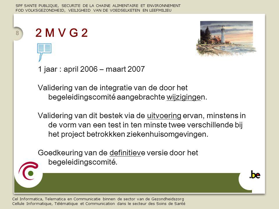 SPF SANTE PUBLIQUE, SECURITE DE LA CHAINE ALIMENTAIRE ET ENVIRONNEMENT FOD VOLKSGEZONDHEID, VEILIGHEID VAN DE VOEDSELKETEN EN LEEFMILIEU Cel Informatica, Telematica en Communicatie binnen de sector van de Gezondheidszorg Cellule Informatique, Télématique et Communication dans le secteur des Soins de Santé 8 1 jaar : april 2006 – maart 2007 Validering van de integratie van de door het begeleidingscomité aangebrachte wijzigingen.
