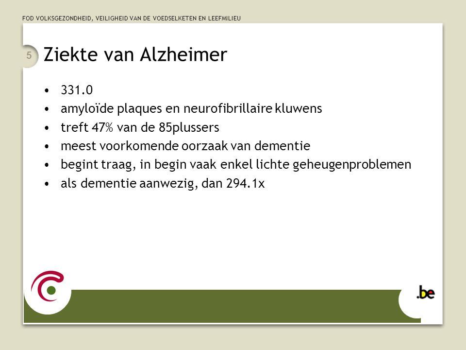 FOD VOLKSGEZONDHEID, VEILIGHEID VAN DE VOEDSELKETEN EN LEEFMILIEU 5 Ziekte van Alzheimer 331.0 amyloïde plaques en neurofibrillaire kluwens treft 47%