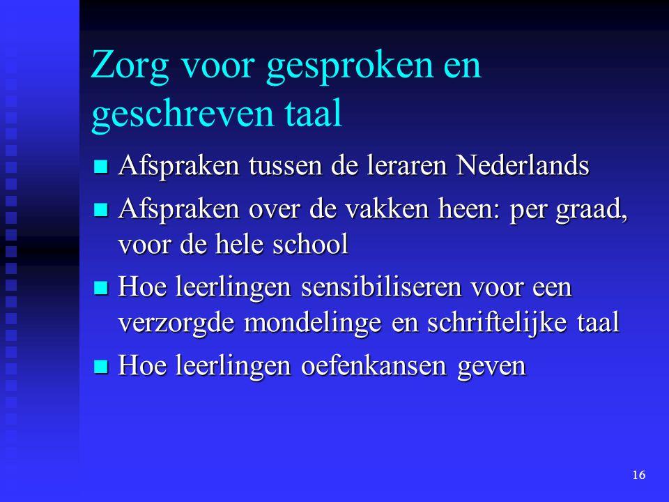 16 Zorg voor gesproken en geschreven taal Afspraken tussen de leraren Nederlands Afspraken tussen de leraren Nederlands Afspraken over de vakken heen:
