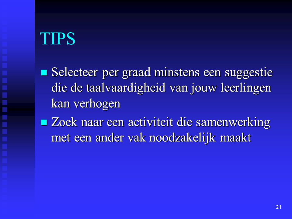 21 TIPS Selecteer per graad minstens een suggestie die de taalvaardigheid van jouw leerlingen kan verhogen Selecteer per graad minstens een suggestie