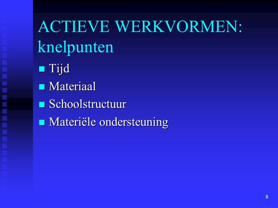 8 ACTIEVE WERKVORMEN: knelpunten Tijd Tijd Materiaal Materiaal Schoolstructuur Schoolstructuur Materiële ondersteuning Materiële ondersteuning