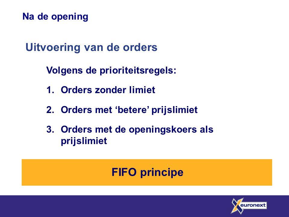 Na de opening Uitvoering van de orders Volgens de prioriteitsregels: 1.Orders zonder limiet 2.Orders met 'betere' prijslimiet 3.Orders met de openingskoers als prijslimiet FIFO principe