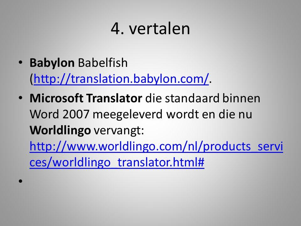 Babylon Babelfish (http://translation.babylon.com/.http://translation.babylon.com/ Microsoft Translator die standaard binnen Word 2007 meegeleverd wordt en die nu Worldlingo vervangt: http://www.worldlingo.com/nl/products_servi ces/worldlingo_translator.html# http://www.worldlingo.com/nl/products_servi ces/worldlingo_translator.html# 4.