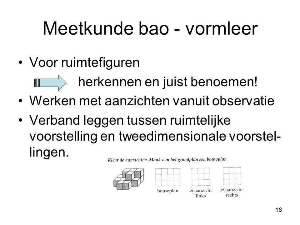 18 Meetkunde bao - vormleer Voor ruimtefiguren herkennen en juist benoemen! Werken met aanzichten vanuit observatie Verband leggen tussen ruimtelijke