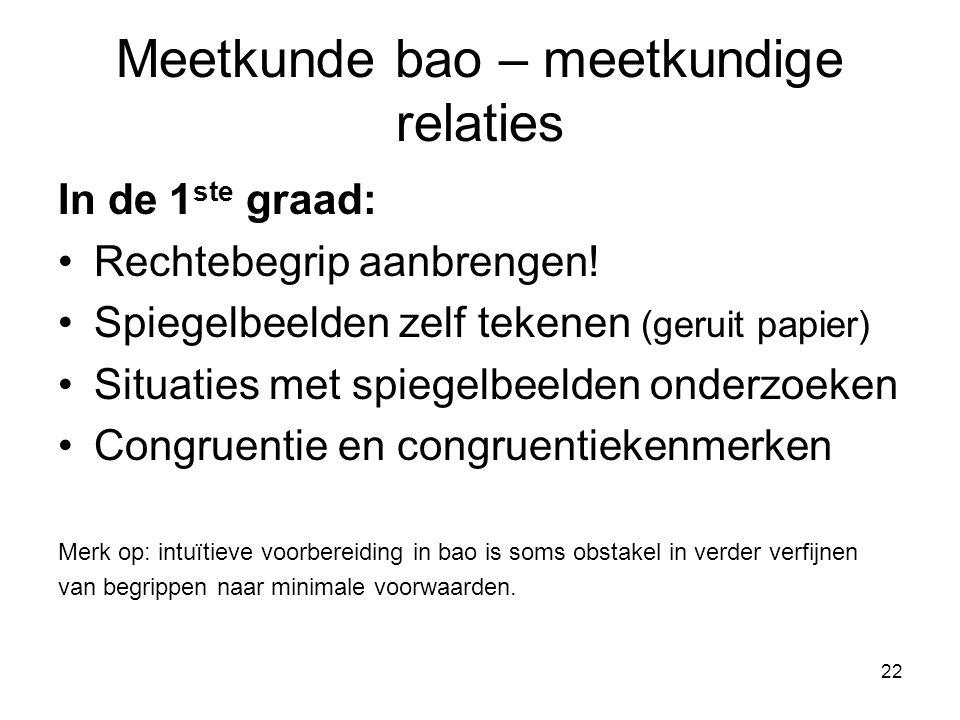 22 Meetkunde bao – meetkundige relaties In de 1 ste graad: Rechtebegrip aanbrengen! Spiegelbeelden zelf tekenen (geruit papier) Situaties met spiegelb