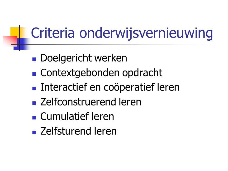 Criteria onderwijsvernieuwing Doelgericht werken Contextgebonden opdracht Interactief en coöperatief leren Zelfconstruerend leren Cumulatief leren Zel