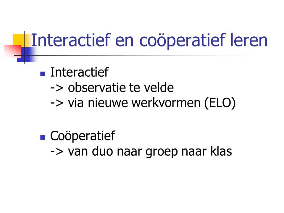 Interactief en coöperatief leren Interactief -> observatie te velde -> via nieuwe werkvormen (ELO) Coöperatief -> van duo naar groep naar klas