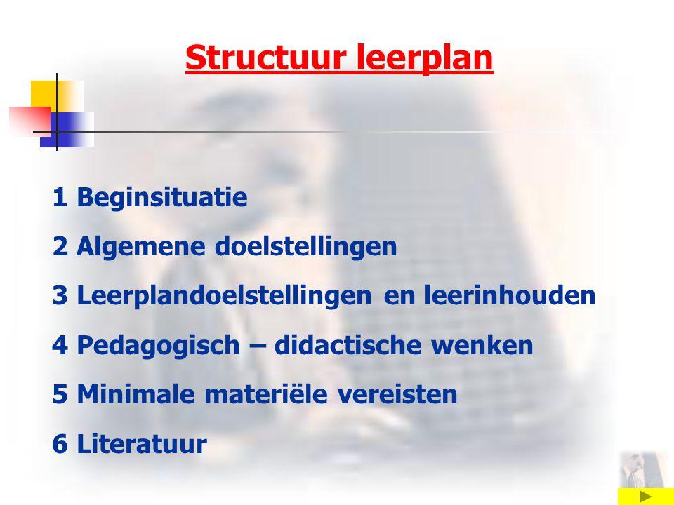 Structuur leerplan 1 Beginsituatie 2 Algemene doelstellingen 3 Leerplandoelstellingen en leerinhouden 4 Pedagogisch – didactische wenken 5 Minimale materiële vereisten 6 Literatuur