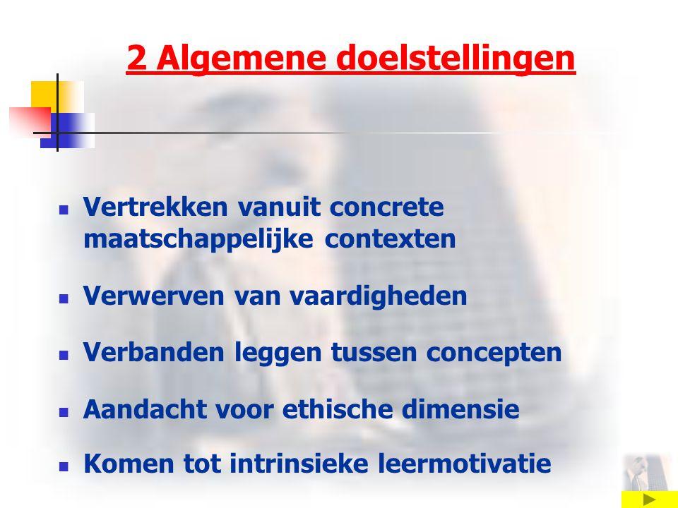 2 Algemene doelstellingen Vertrekken vanuit concrete maatschappelijke contexten Verwerven van vaardigheden Verbanden leggen tussen concepten Aandacht
