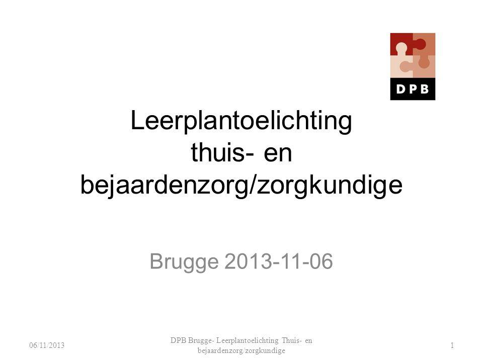 Leerplantoelichting thuis- en bejaardenzorg/zorgkundige Brugge 2013-11-06 DPB Brugge- Leerplantoelichting Thuis- en bejaardenzorg/zorgkundige 106/11/2