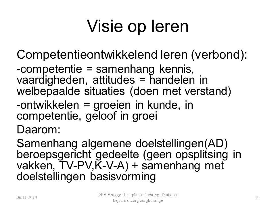 Visie op leren Competentieontwikkelend leren (verbond): -competentie = samenhang kennis, vaardigheden, attitudes = handelen in welbepaalde situaties (doen met verstand) -ontwikkelen = groeien in kunde, in competentie, geloof in groei Daarom: Samenhang algemene doelstellingen(AD) beroepsgericht gedeelte (geen opsplitsing in vakken, TV-PV,K-V-A) + samenhang met doelstellingen basisvorming DPB Brugge- Leerplantoelichting Thuis- en bejaardenzorg/zorgkundige 1006/11/2013