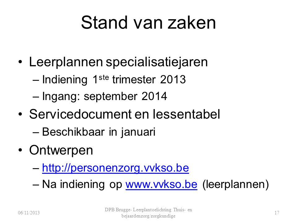Stand van zaken Leerplannen specialisatiejaren –Indiening 1 ste trimester 2013 –Ingang: september 2014 Servicedocument en lessentabel –Beschikbaar in januari Ontwerpen –http://personenzorg.vvkso.behttp://personenzorg.vvkso.be –Na indiening op www.vvkso.be (leerplannen)www.vvkso.be DPB Brugge- Leerplantoelichting Thuis- en bejaardenzorg/zorgkundige 1706/11/2013