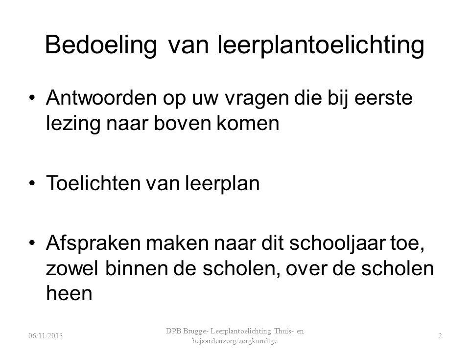 Bedoeling van leerplantoelichting Antwoorden op uw vragen die bij eerste lezing naar boven komen Toelichten van leerplan Afspraken maken naar dit schooljaar toe, zowel binnen de scholen, over de scholen heen DPB Brugge- Leerplantoelichting Thuis- en bejaardenzorg/zorgkundige 206/11/2013