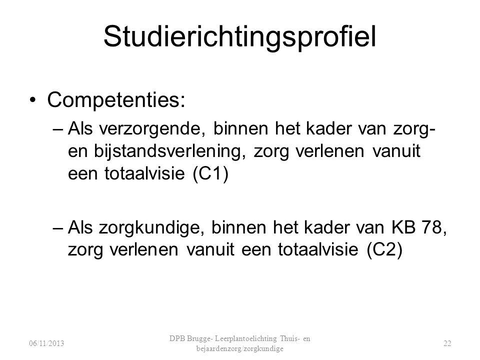 Studierichtingsprofiel Competenties: –Als verzorgende, binnen het kader van zorg- en bijstandsverlening, zorg verlenen vanuit een totaalvisie (C1) –Als zorgkundige, binnen het kader van KB 78, zorg verlenen vanuit een totaalvisie (C2) DPB Brugge- Leerplantoelichting Thuis- en bejaardenzorg/zorgkundige 06/11/201322