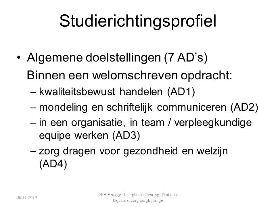 Studierichtingsprofiel Algemene doelstellingen (7 AD's) Binnen een welomschreven opdracht: –kwaliteitsbewust handelen (AD1) –mondeling en schriftelijk communiceren (AD2) –in een organisatie, in team / verpleegkundige equipe werken (AD3) –zorg dragen voor gezondheid en welzijn (AD4) DPB Brugge- Leerplantoelichting Thuis- en bejaardenzorg/zorgkundige 06/11/2013