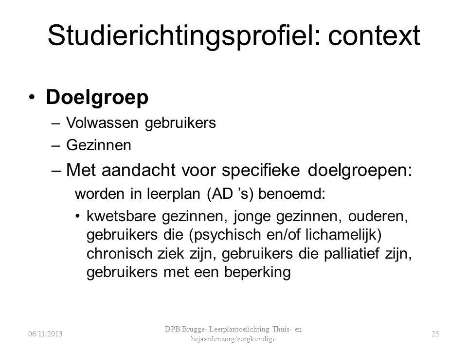 Studierichtingsprofiel: context Doelgroep –Volwassen gebruikers –Gezinnen –Met aandacht voor specifieke doelgroepen: worden in leerplan (AD 's) benoemd: kwetsbare gezinnen, jonge gezinnen, ouderen, gebruikers die (psychisch en/of lichamelijk) chronisch ziek zijn, gebruikers die palliatief zijn, gebruikers met een beperking DPB Brugge- Leerplantoelichting Thuis- en bejaardenzorg/zorgkundige 2506/11/2013