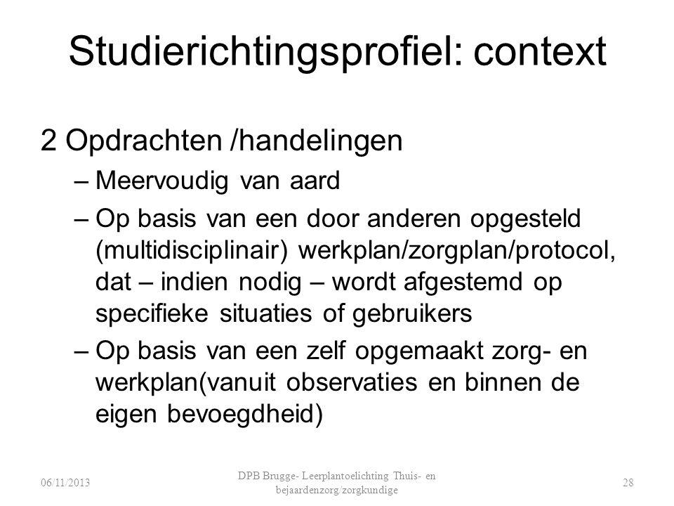 Studierichtingsprofiel: context 2 Opdrachten /handelingen –Meervoudig van aard –Op basis van een door anderen opgesteld (multidisciplinair) werkplan/zorgplan/protocol, dat – indien nodig – wordt afgestemd op specifieke situaties of gebruikers –Op basis van een zelf opgemaakt zorg- en werkplan(vanuit observaties en binnen de eigen bevoegdheid) DPB Brugge- Leerplantoelichting Thuis- en bejaardenzorg/zorgkundige 2806/11/2013