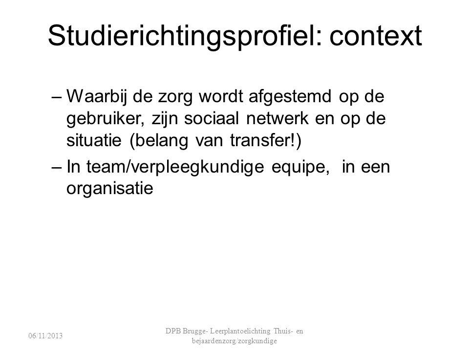 Studierichtingsprofiel: context –Waarbij de zorg wordt afgestemd op de gebruiker, zijn sociaal netwerk en op de situatie (belang van transfer!) –In team/verpleegkundige equipe, in een organisatie DPB Brugge- Leerplantoelichting Thuis- en bejaardenzorg/zorgkundige 06/11/2013