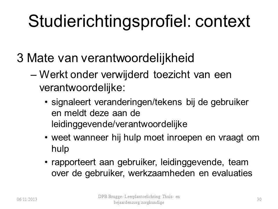 Studierichtingsprofiel: context 3 Mate van verantwoordelijkheid –Werkt onder verwijderd toezicht van een verantwoordelijke: signaleert veranderingen/t