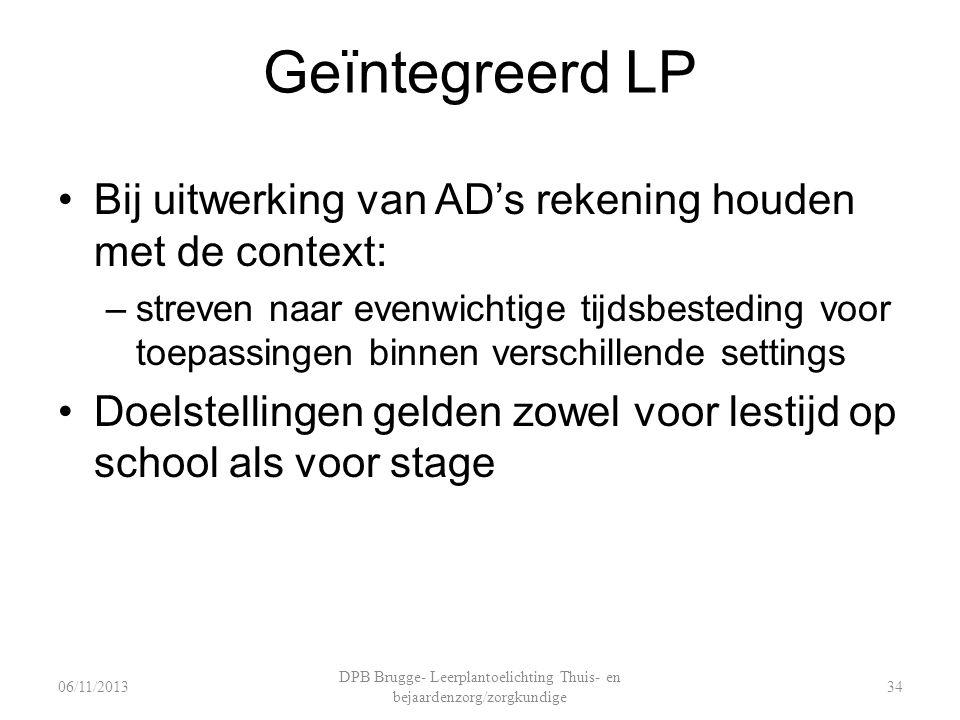 Geïntegreerd LP Bij uitwerking van AD's rekening houden met de context: –streven naar evenwichtige tijdsbesteding voor toepassingen binnen verschillende settings Doelstellingen gelden zowel voor lestijd op school als voor stage DPB Brugge- Leerplantoelichting Thuis- en bejaardenzorg/zorgkundige 3406/11/2013