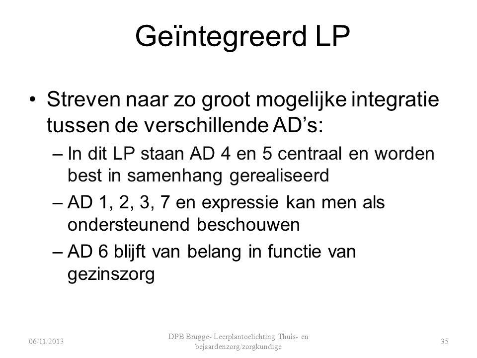 Geïntegreerd LP Streven naar zo groot mogelijke integratie tussen de verschillende AD's: –In dit LP staan AD 4 en 5 centraal en worden best in samenhang gerealiseerd –AD 1, 2, 3, 7 en expressie kan men als ondersteunend beschouwen –AD 6 blijft van belang in functie van gezinszorg DPB Brugge- Leerplantoelichting Thuis- en bejaardenzorg/zorgkundige 3506/11/2013