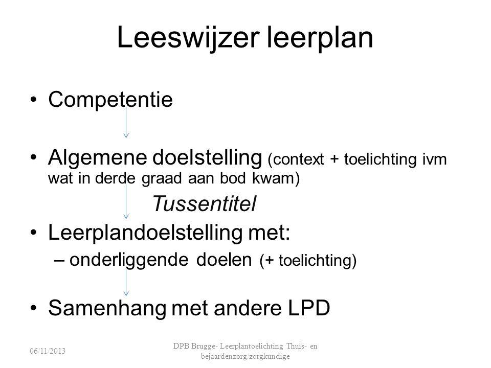 Leeswijzer leerplan Competentie Algemene doelstelling (context + toelichting ivm wat in derde graad aan bod kwam) Tussentitel Leerplandoelstelling met: –onderliggende doelen (+ toelichting) Samenhang met andere LPD DPB Brugge- Leerplantoelichting Thuis- en bejaardenzorg/zorgkundige 06/11/2013