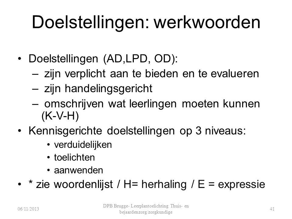 Doelstellingen: werkwoorden Doelstellingen (AD,LPD, OD): – zijn verplicht aan te bieden en te evalueren – zijn handelingsgericht – omschrijven wat leerlingen moeten kunnen (K-V-H) Kennisgerichte doelstellingen op 3 niveaus: verduidelijken toelichten aanwenden * zie woordenlijst / H= herhaling / E = expressie DPB Brugge- Leerplantoelichting Thuis- en bejaardenzorg/zorgkundige 4106/11/2013