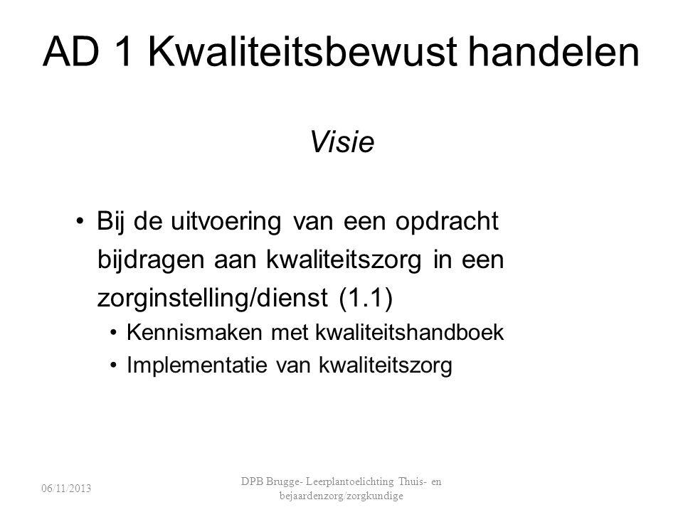 AD 1 Kwaliteitsbewust handelen Visie Bij de uitvoering van een opdracht bijdragen aan kwaliteitszorg in een zorginstelling/dienst (1.1) Kennismaken met kwaliteitshandboek Implementatie van kwaliteitszorg DPB Brugge- Leerplantoelichting Thuis- en bejaardenzorg/zorgkundige 06/11/2013