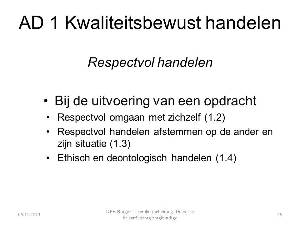AD 1 Kwaliteitsbewust handelen Respectvol handelen Bij de uitvoering van een opdracht Respectvol omgaan met zichzelf (1.2) Respectvol handelen afstemmen op de ander en zijn situatie (1.3) Ethisch en deontologisch handelen (1.4) DPB Brugge- Leerplantoelichting Thuis- en bejaardenzorg/zorgkundige 4606/11/2013