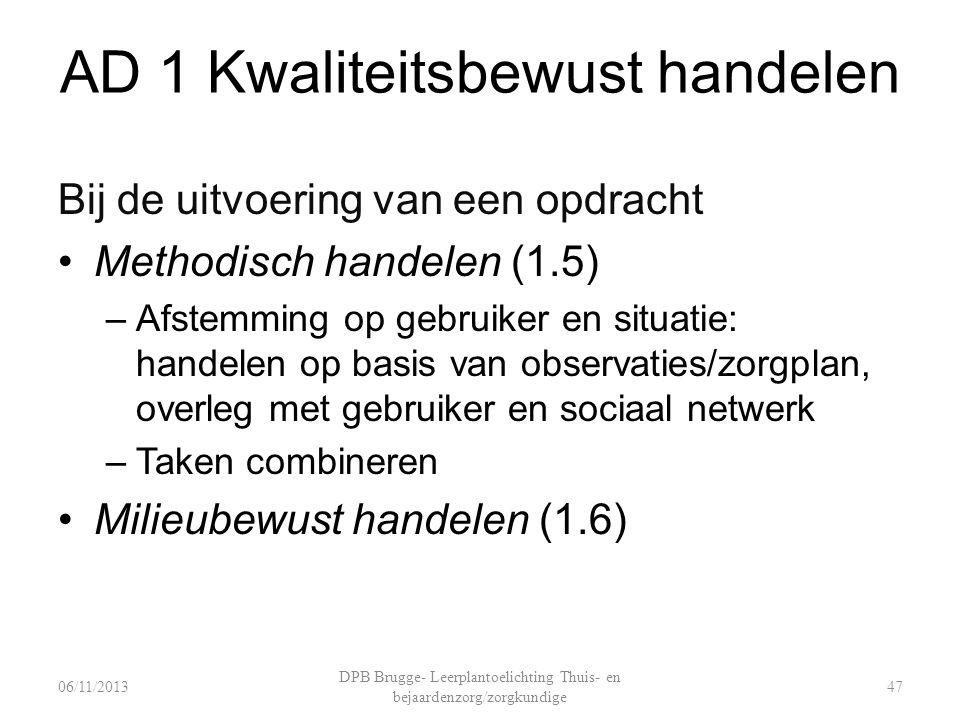 AD 1 Kwaliteitsbewust handelen Bij de uitvoering van een opdracht Methodisch handelen (1.5) –Afstemming op gebruiker en situatie: handelen op basis van observaties/zorgplan, overleg met gebruiker en sociaal netwerk –Taken combineren Milieubewust handelen (1.6) DPB Brugge- Leerplantoelichting Thuis- en bejaardenzorg/zorgkundige 4706/11/2013