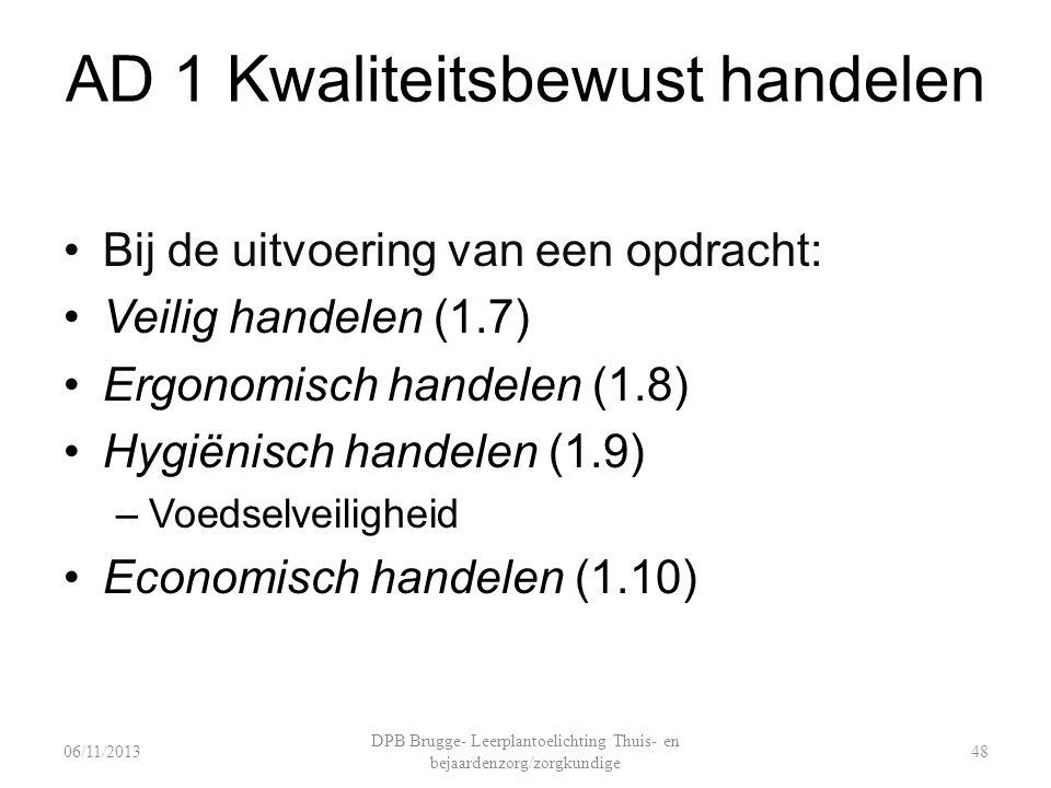 AD 1 Kwaliteitsbewust handelen Bij de uitvoering van een opdracht: Veilig handelen (1.7) Ergonomisch handelen (1.8) Hygiënisch handelen (1.9) –Voedselveiligheid Economisch handelen (1.10) DPB Brugge- Leerplantoelichting Thuis- en bejaardenzorg/zorgkundige 4806/11/2013