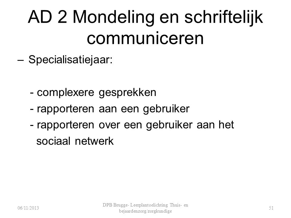 AD 2 Mondeling en schriftelijk communiceren –Specialisatiejaar: - complexere gesprekken - rapporteren aan een gebruiker - rapporteren over een gebruiker aan het sociaal netwerk DPB Brugge- Leerplantoelichting Thuis- en bejaardenzorg/zorgkundige 5106/11/2013