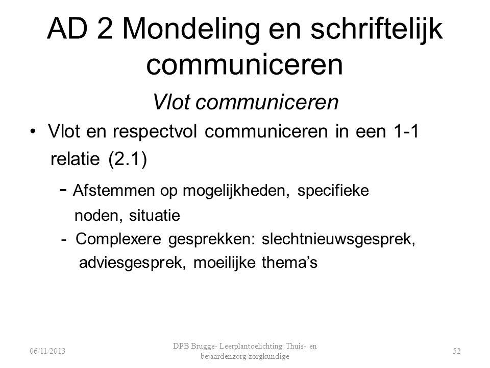 AD 2 Mondeling en schriftelijk communiceren Vlot communiceren Vlot en respectvol communiceren in een 1-1 relatie (2.1) - Afstemmen op mogelijkheden, specifieke noden, situatie - Complexere gesprekken: slechtnieuwsgesprek, adviesgesprek, moeilijke thema's DPB Brugge- Leerplantoelichting Thuis- en bejaardenzorg/zorgkundige 5206/11/2013