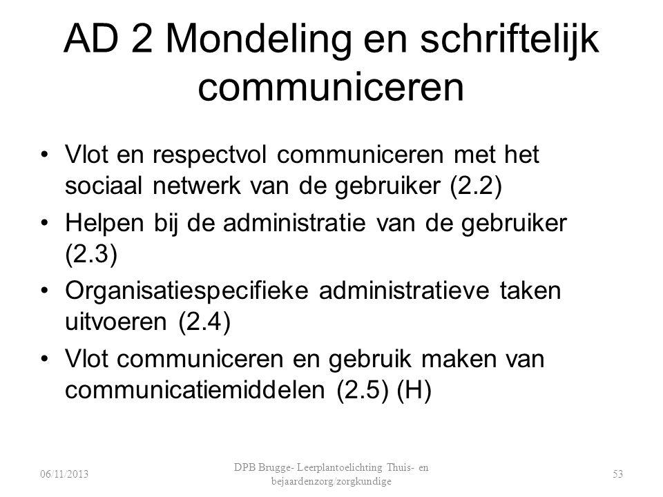 AD 2 Mondeling en schriftelijk communiceren Vlot en respectvol communiceren met het sociaal netwerk van de gebruiker (2.2) Helpen bij de administratie van de gebruiker (2.3) Organisatiespecifieke administratieve taken uitvoeren (2.4) Vlot communiceren en gebruik maken van communicatiemiddelen (2.5) (H) DPB Brugge- Leerplantoelichting Thuis- en bejaardenzorg/zorgkundige 5306/11/2013