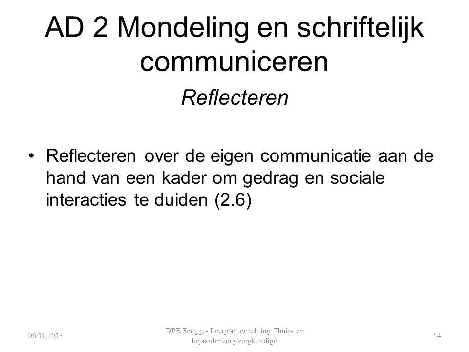 AD 2 Mondeling en schriftelijk communiceren Reflecteren Reflecteren over de eigen communicatie aan de hand van een kader om gedrag en sociale interacties te duiden (2.6) DPB Brugge- Leerplantoelichting Thuis- en bejaardenzorg/zorgkundige 5406/11/2013