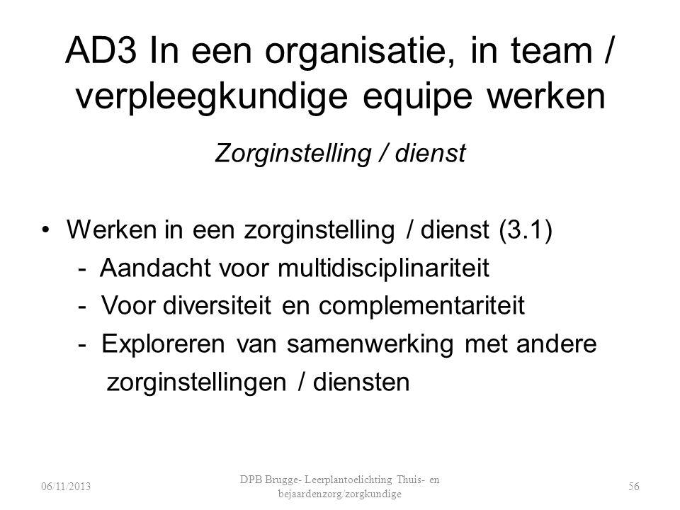 AD3 In een organisatie, in team / verpleegkundige equipe werken Zorginstelling / dienst Werken in een zorginstelling / dienst (3.1) - Aandacht voor multidisciplinariteit - Voor diversiteit en complementariteit - Exploreren van samenwerking met andere zorginstellingen / diensten DPB Brugge- Leerplantoelichting Thuis- en bejaardenzorg/zorgkundige 5606/11/2013