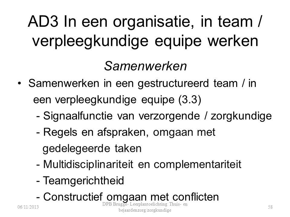 AD3 In een organisatie, in team / verpleegkundige equipe werken Samenwerken Samenwerken in een gestructureerd team / in een verpleegkundige equipe (3.3) - Signaalfunctie van verzorgende / zorgkundige - Regels en afspraken, omgaan met gedelegeerde taken - Multidisciplinariteit en complementariteit - Teamgerichtheid - Constructief omgaan met conflicten DPB Brugge- Leerplantoelichting Thuis- en bejaardenzorg/zorgkundige 5806/11/2013