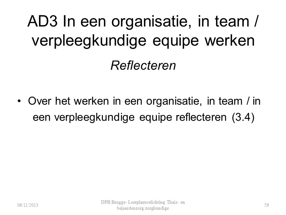 AD3 In een organisatie, in team / verpleegkundige equipe werken Reflecteren Over het werken in een organisatie, in team / in een verpleegkundige equipe reflecteren (3.4) DPB Brugge- Leerplantoelichting Thuis- en bejaardenzorg/zorgkundige 5906/11/2013