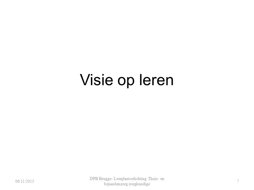 Visie op leren DPB Brugge- Leerplantoelichting Thuis- en bejaardenzorg/zorgkundige 706/11/2013