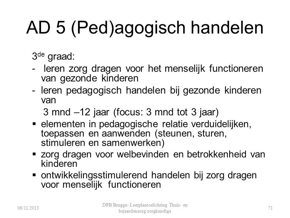 AD 5 (Ped)agogisch handelen 3 de graad: - leren zorg dragen voor het menselijk functioneren van gezonde kinderen -leren pedagogisch handelen bij gezon