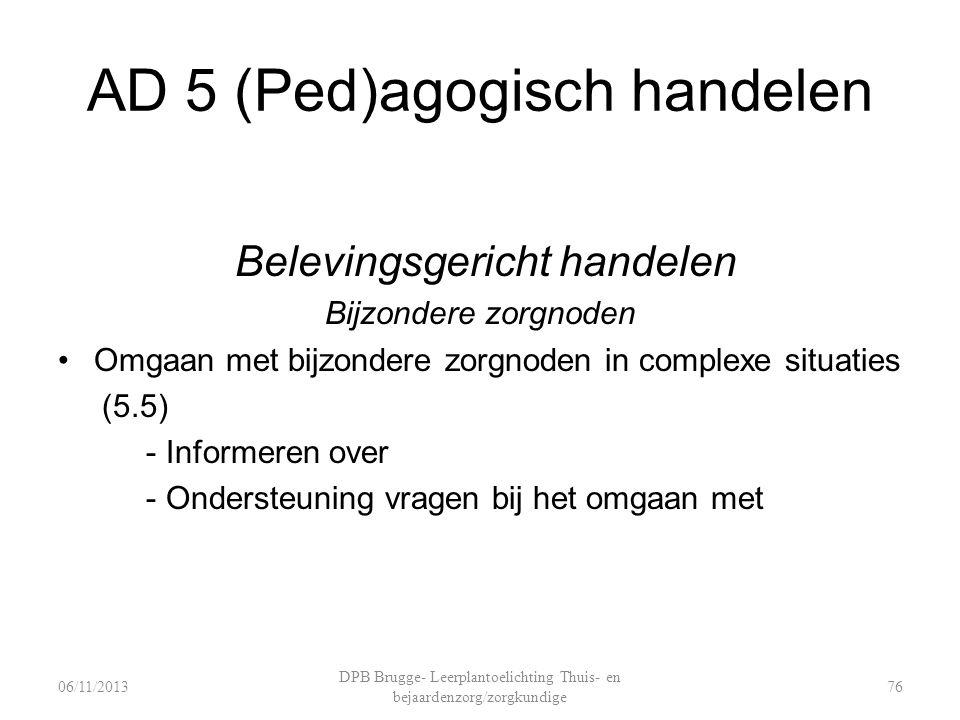 AD 5 (Ped)agogisch handelen Belevingsgericht handelen Bijzondere zorgnoden Omgaan met bijzondere zorgnoden in complexe situaties (5.5) - Informeren over - Ondersteuning vragen bij het omgaan met DPB Brugge- Leerplantoelichting Thuis- en bejaardenzorg/zorgkundige 7606/11/2013
