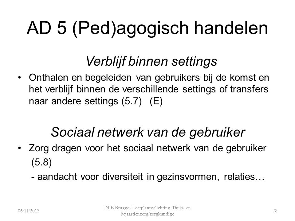 AD 5 (Ped)agogisch handelen Verblijf binnen settings Onthalen en begeleiden van gebruikers bij de komst en het verblijf binnen de verschillende settings of transfers naar andere settings (5.7) (E) Sociaal netwerk van de gebruiker Zorg dragen voor het sociaal netwerk van de gebruiker (5.8) - aandacht voor diversiteit in gezinsvormen, relaties… DPB Brugge- Leerplantoelichting Thuis- en bejaardenzorg/zorgkundige 7806/11/2013