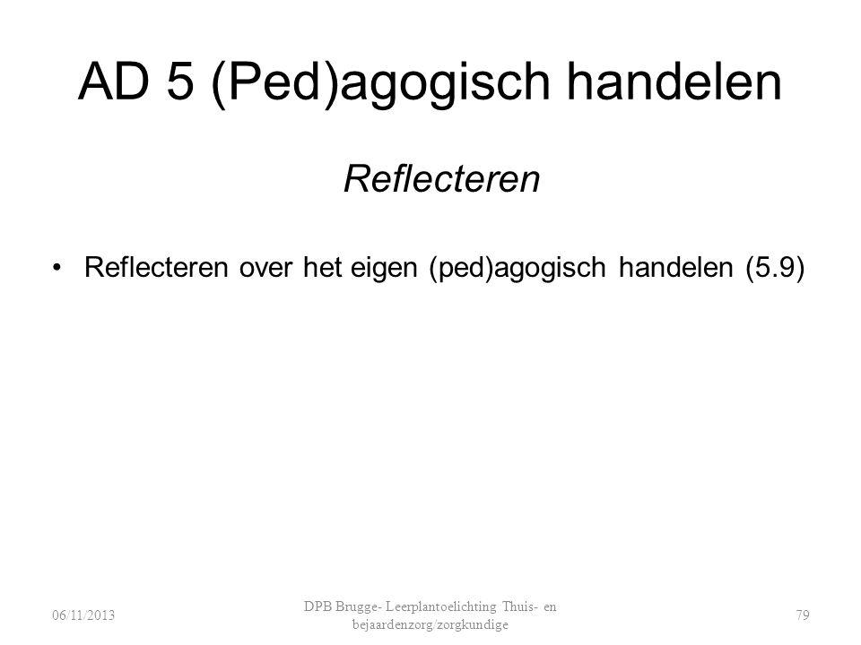 AD 5 (Ped)agogisch handelen Reflecteren Reflecteren over het eigen (ped)agogisch handelen (5.9) DPB Brugge- Leerplantoelichting Thuis- en bejaardenzorg/zorgkundige 7906/11/2013