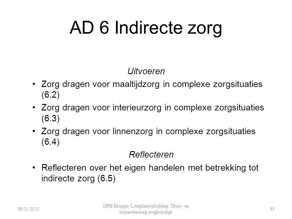 AD 6 Indirecte zorg Uitvoeren Zorg dragen voor maaltijdzorg in complexe zorgsituaties (6.2) Zorg dragen voor interieurzorg in complexe zorgsituaties (6.3) Zorg dragen voor linnenzorg in complexe zorgsituaties (6.4) Reflecteren Reflecteren over het eigen handelen met betrekking tot indirecte zorg (6.5) DPB Brugge- Leerplantoelichting Thuis- en bejaardenzorg/zorgkundige 8306/11/2013