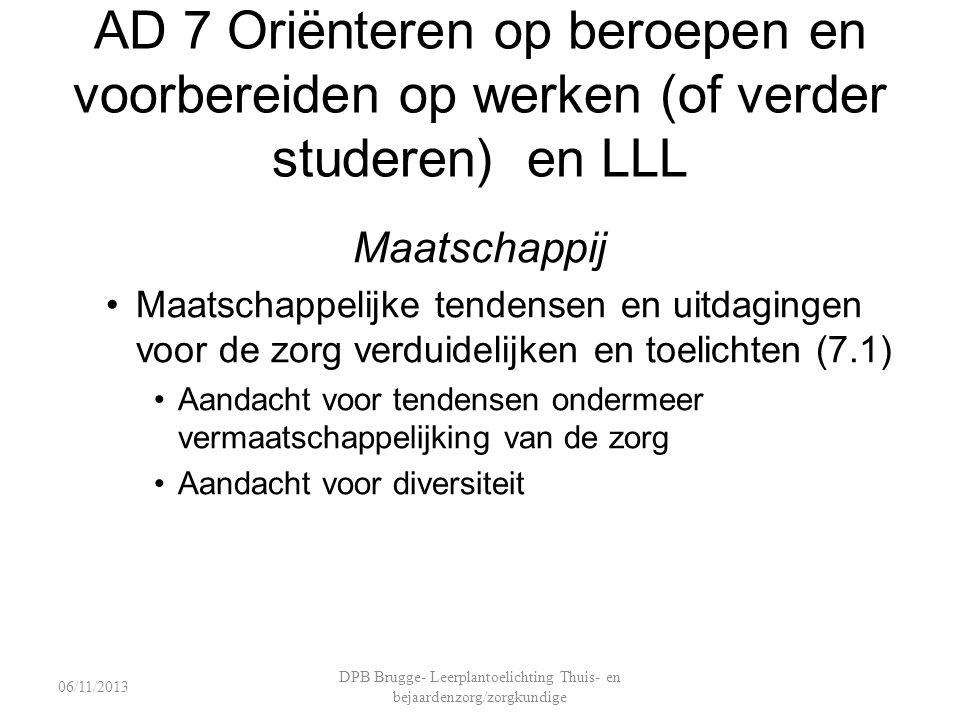 AD 7 Oriënteren op beroepen en voorbereiden op werken (of verder studeren) en LLL Maatschappij Maatschappelijke tendensen en uitdagingen voor de zorg verduidelijken en toelichten (7.1) Aandacht voor tendensen ondermeer vermaatschappelijking van de zorg Aandacht voor diversiteit DPB Brugge- Leerplantoelichting Thuis- en bejaardenzorg/zorgkundige 06/11/2013