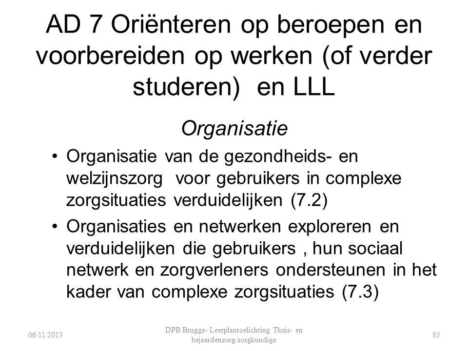 AD 7 Oriënteren op beroepen en voorbereiden op werken (of verder studeren) en LLL Organisatie Organisatie van de gezondheids- en welzijnszorg voor gebruikers in complexe zorgsituaties verduidelijken (7.2) Organisaties en netwerken exploreren en verduidelijken die gebruikers, hun sociaal netwerk en zorgverleners ondersteunen in het kader van complexe zorgsituaties (7.3) DPB Brugge- Leerplantoelichting Thuis- en bejaardenzorg/zorgkundige 8506/11/2013