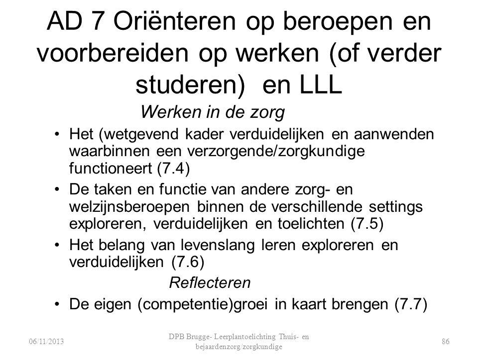AD 7 Oriënteren op beroepen en voorbereiden op werken (of verder studeren) en LLL Werken in de zorg Het (wetgevend kader verduidelijken en aanwenden waarbinnen een verzorgende/zorgkundige functioneert (7.4) De taken en functie van andere zorg- en welzijnsberoepen binnen de verschillende settings exploreren, verduidelijken en toelichten (7.5) Het belang van levenslang leren exploreren en verduidelijken (7.6) Reflecteren De eigen (competentie)groei in kaart brengen (7.7) DPB Brugge- Leerplantoelichting Thuis- en bejaardenzorg/zorgkundige 8606/11/2013
