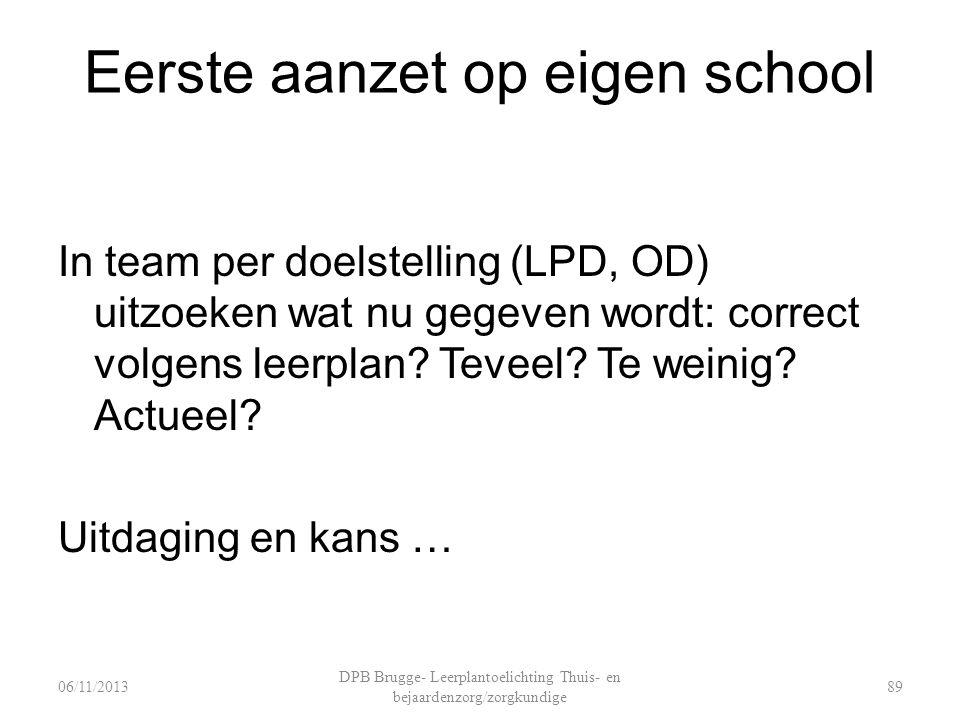 Eerste aanzet op eigen school In team per doelstelling (LPD, OD) uitzoeken wat nu gegeven wordt: correct volgens leerplan? Teveel? Te weinig? Actueel?