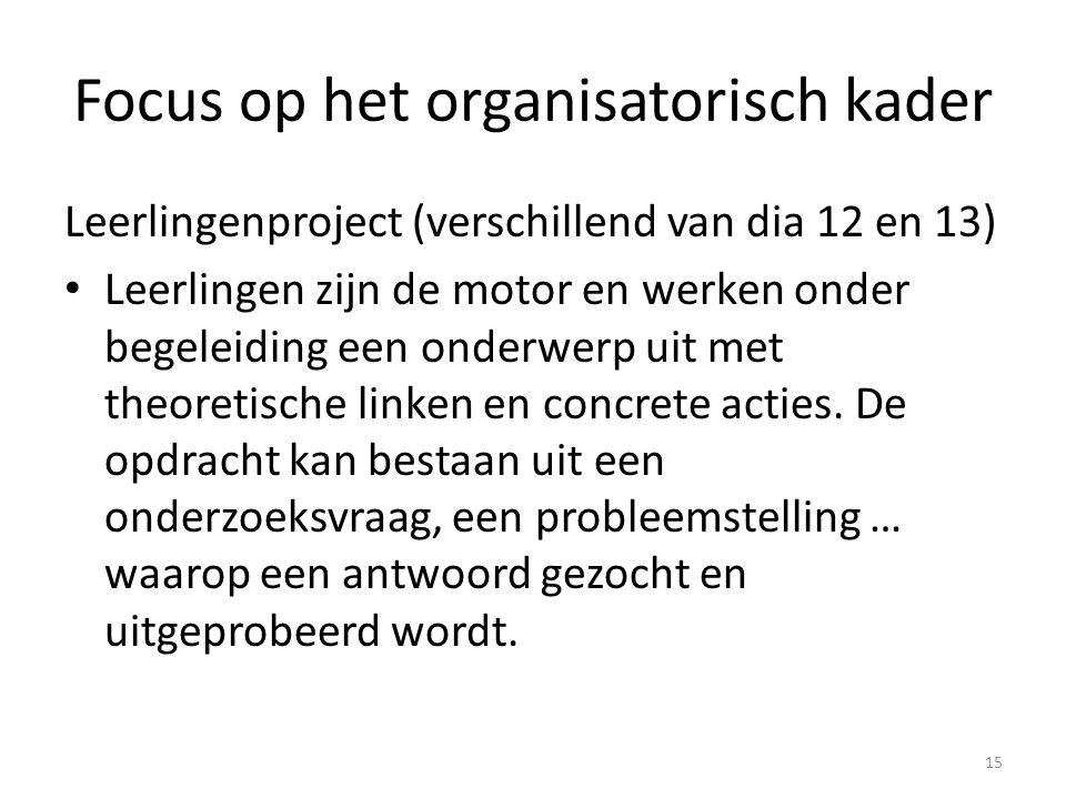 Focus op het organisatorisch kader Leerlingenproject (verschillend van dia 12 en 13) Leerlingen zijn de motor en werken onder begeleiding een onderwer
