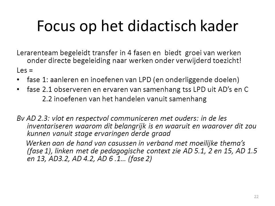 Focus op het didactisch kader Stage = fase 3.1 observeren en ervaren (exploreren) van het geleerde mbt LPD naar concrete stagesituatie/gebruiker toe 3.2 toepassen van het geleerde … fase 4.1 observeren en handelen vanuit de samenhang tss LPD, AD's en C in concrete stagesituatie/gebruiker 4.2 handelen vanuit het geleerde in samenhang tss … Bv AD 2.3: vlot en respectvol communiceren met ouders op stage, door het bijwonen van contactmoment met ouders (fase 3) en naar het einde toe zelf voorbereiden en opnemen onder begeleiding (fase 4) En zo steeds verder … opnieuw doorlopen van de hele cyclus, zie werkwoorden in LPD's en onderliggende doelen èn respecteer de context van het leerplan.